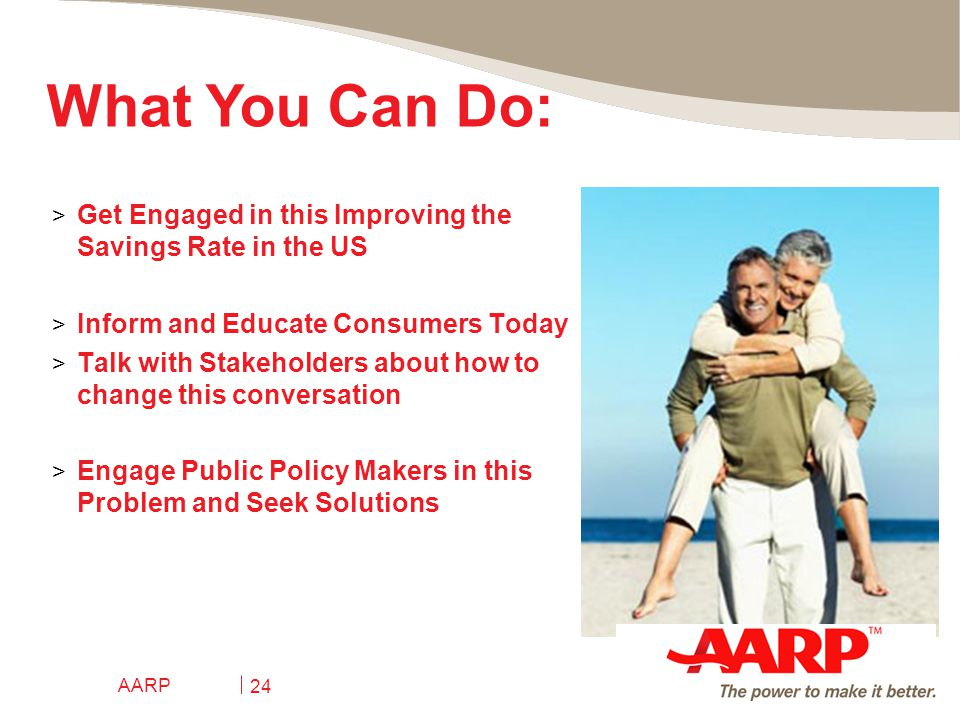 AARP 24 > Get Engaged in this Improving the Savings Rate in the US > Inform and Educate Consumers Today > Talk with Stakeholders about how to change this conversation > Engage Public Policy Makers in this Problem and Seek Solutions What You Can Do:
