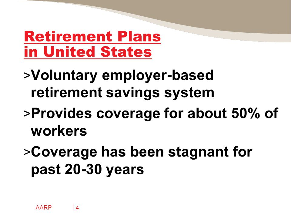 AARP 4 Retirement Plans in United States > Voluntary employer-based retirement savings system > Provides coverage for about 50% of workers > Coverage has been stagnant for past 20-30 years