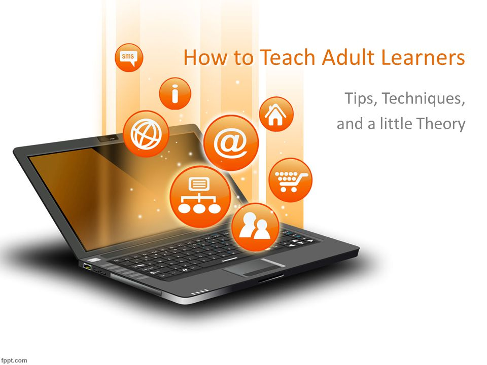 How to Teach Adult Learners Tips, Techniques, and a little Theory