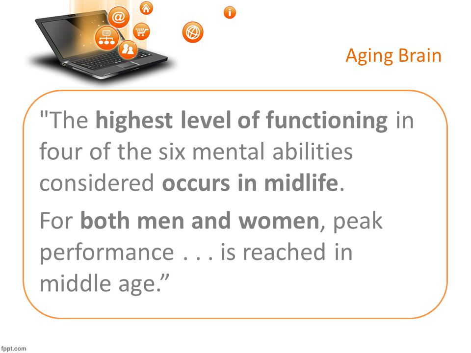 Aging Brain The highest level of functioning in four of the six mental abilities considered occurs in midlife.