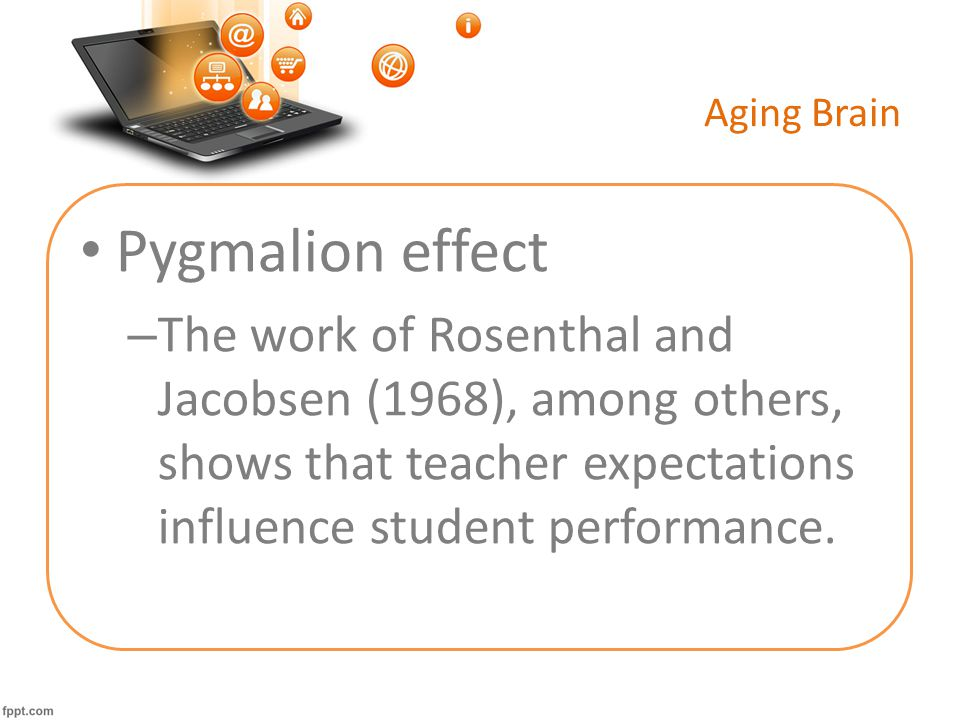 Aging Brain Pygmalion effect – The work of Rosenthal and Jacobsen (1968), among others, shows that teacher expectations influence student performance.