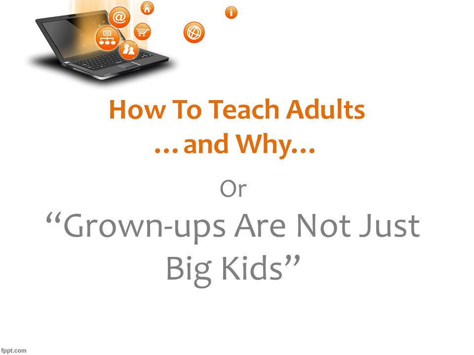 How To Teach Adults …and Why… Or Grown-ups Are Not Just Big Kids