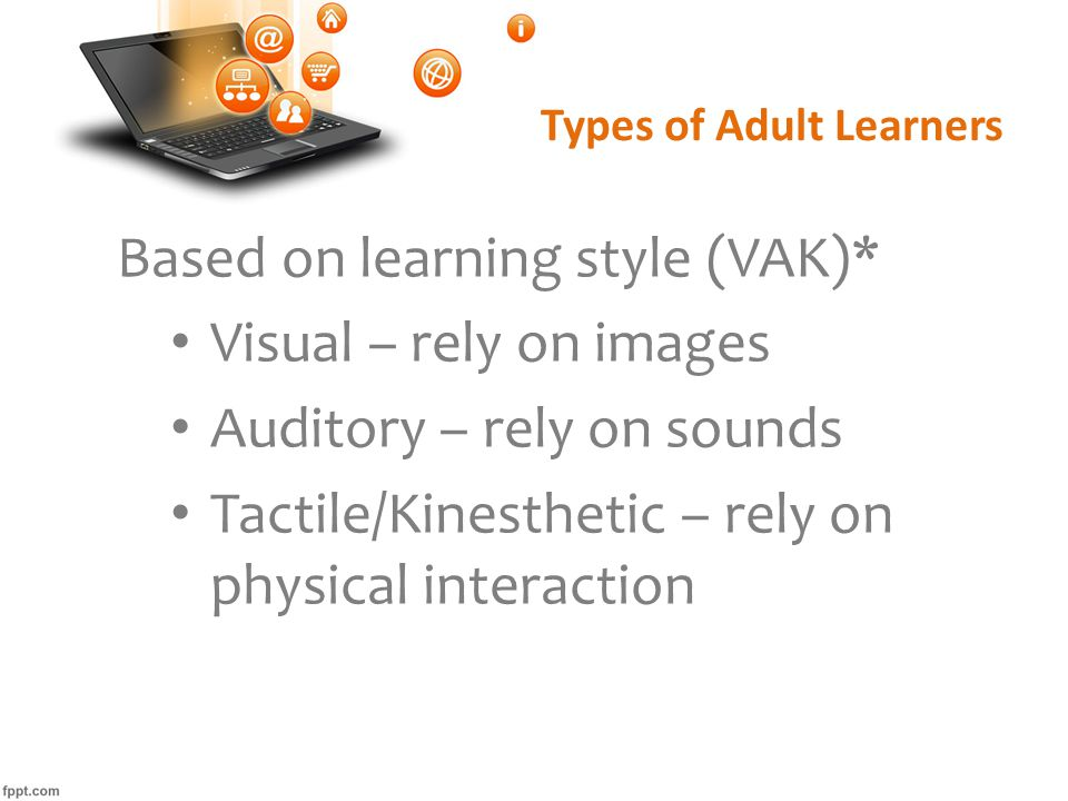 Types of Adult Learners Based on learning style (VAK)* Visual – rely on images Auditory – rely on sounds Tactile/Kinesthetic – rely on physical interaction