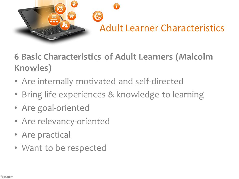 Adult Learner Characteristics 6 Basic Characteristics of Adult Learners (Malcolm Knowles) Are internally motivated and self-directed Bring life experiences & knowledge to learning Are goal-oriented Are relevancy-oriented Are practical Want to be respected