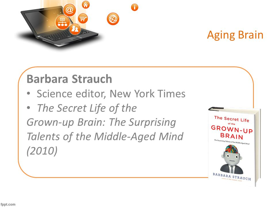 Aging Brain Barbara Strauch Science editor, New York Times The Secret Life of the Grown-up Brain: The Surprising Talents of the Middle-Aged Mind (2010)