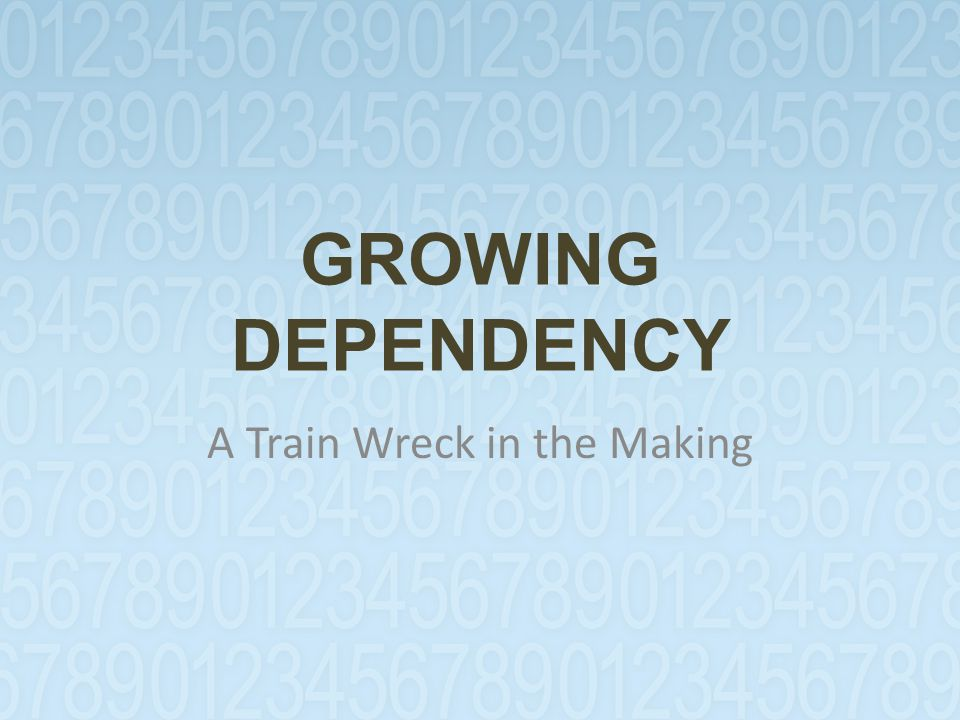 GROWING DEPENDENCY A Train Wreck in the Making