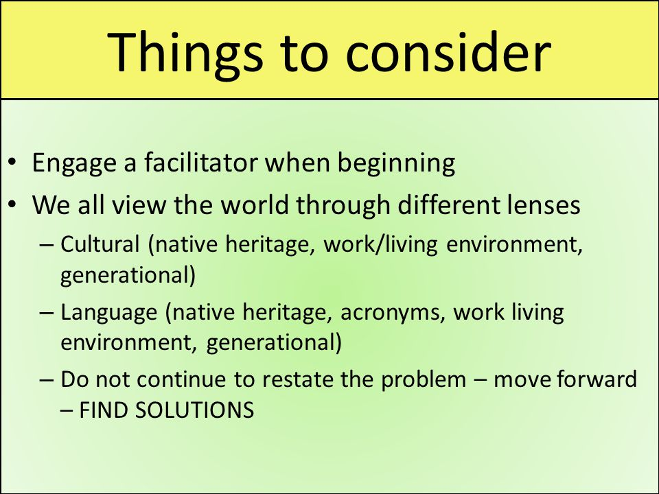 Things to consider Engage a facilitator when beginning We all view the world through different lenses – Cultural (native heritage, work/living environment, generational) – Language (native heritage, acronyms, work living environment, generational) – Do not continue to restate the problem – move forward – FIND SOLUTIONS