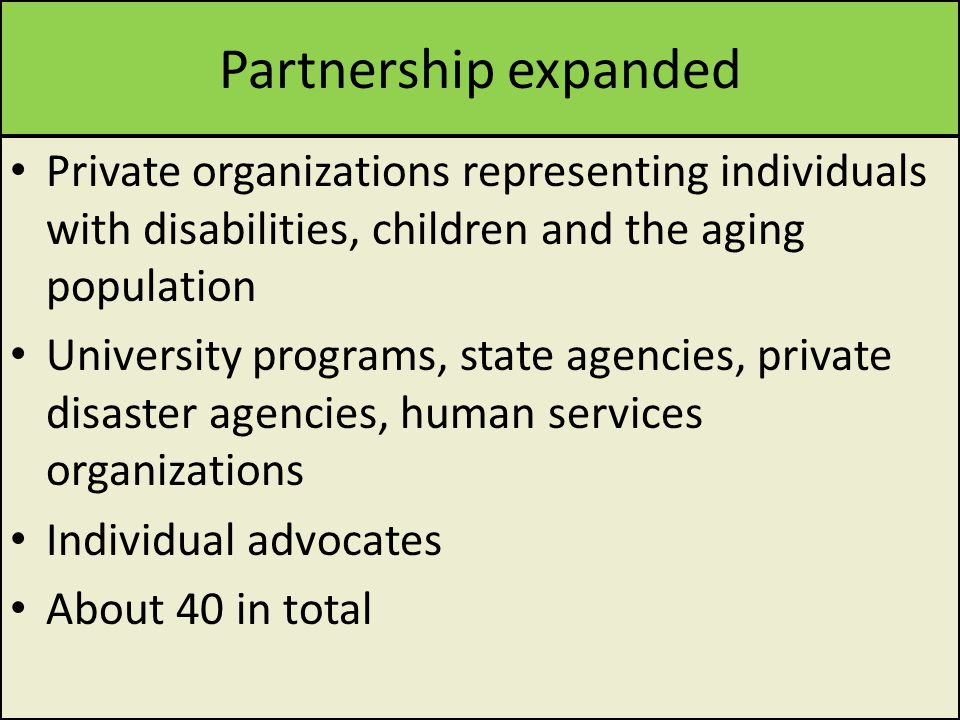 Partnership expanded Private organizations representing individuals with disabilities, children and the aging population University programs, state agencies, private disaster agencies, human services organizations Individual advocates About 40 in total