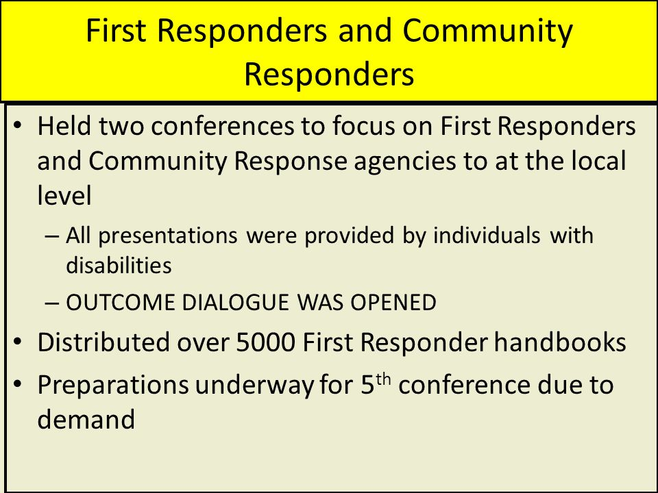 First Responders and Community Responders Held two conferences to focus on First Responders and Community Response agencies to at the local level – All presentations were provided by individuals with disabilities – OUTCOME DIALOGUE WAS OPENED Distributed over 5000 First Responder handbooks Preparations underway for 5 th conference due to demand