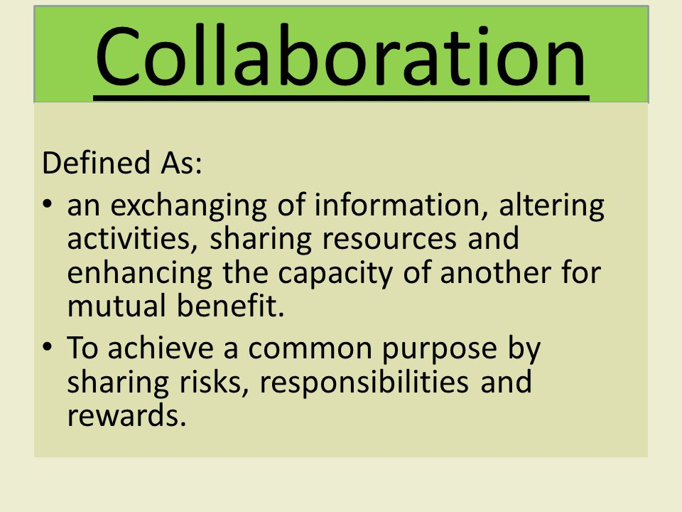 Collaboration Defined As: an exchanging of information, altering activities, sharing resources and enhancing the capacity of another for mutual benefit.