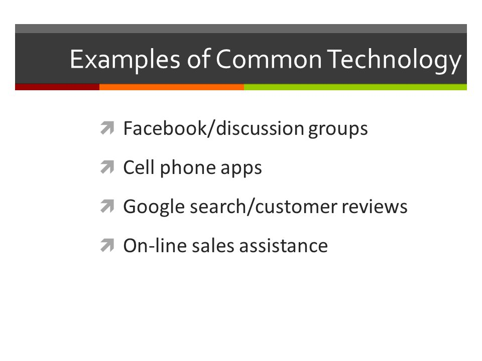 Examples of Common Technology  Facebook/discussion groups  Cell phone apps  Google search/customer reviews  On-line sales assistance