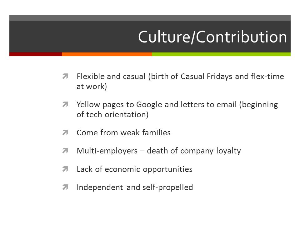 Culture/Contribution  Flexible and casual (birth of Casual Fridays and flex-time at work)  Yellow pages to Google and letters to email (beginning of tech orientation)  Come from weak families  Multi-employers – death of company loyalty  Lack of economic opportunities  Independent and self-propelled