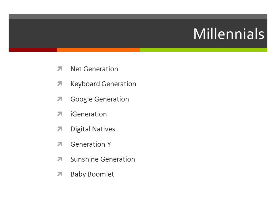 Millennials  Net Generation  Keyboard Generation  Google Generation  iGeneration  Digital Natives  Generation Y  Sunshine Generation  Baby Boomlet