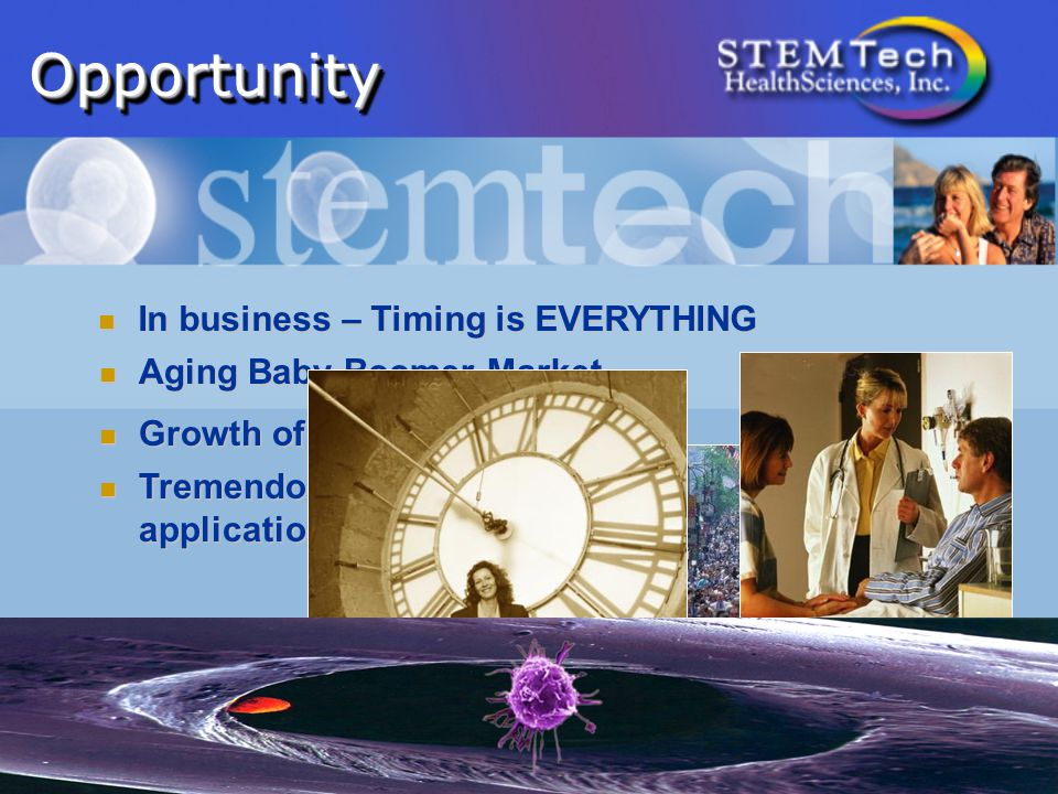 OpportunityOpportunity In business – Timing is EVERYTHING In business – Timing is EVERYTHING Aging Baby Boomer Market Aging Baby Boomer Market Growth of Wellness Industry Growth of Wellness Industry Tremendous advances in stem cell research and application Tremendous advances in stem cell research and application