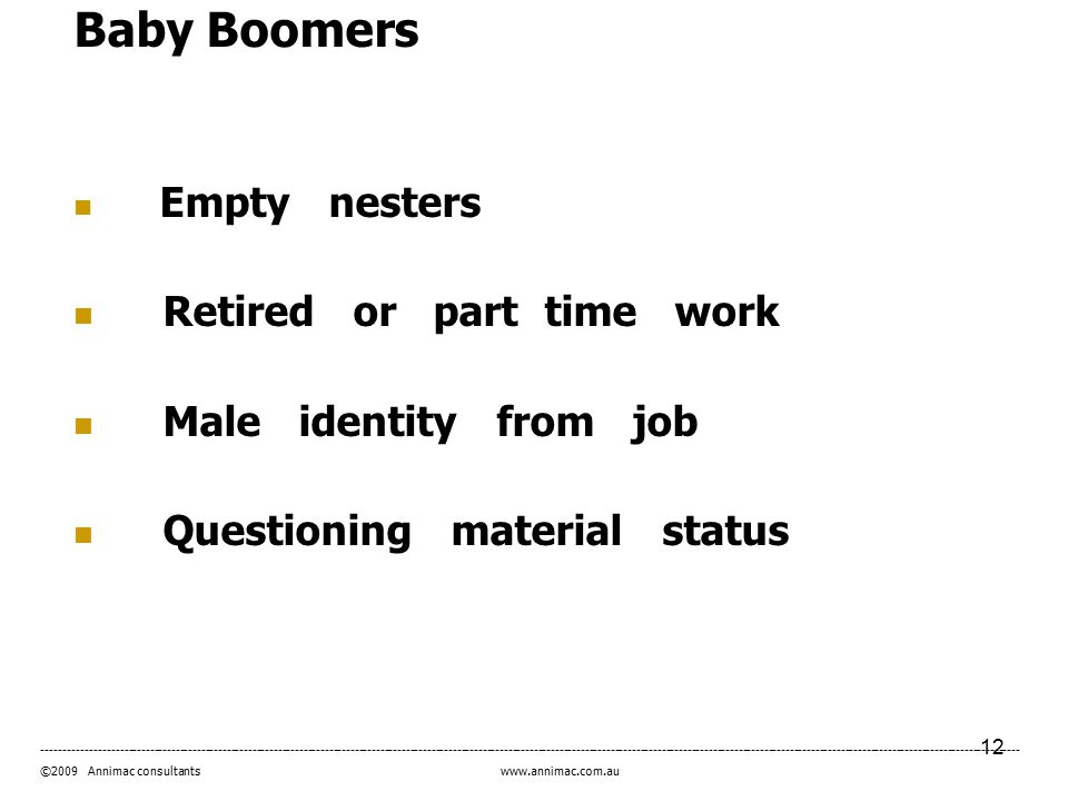 12 ------------------------------------------------------------------------------------------------------------------------------------------------------------------------------------------------------------------------------------- ©2009 Annimac consultants www.annimac.com.au Baby Boomers Empty nesters Retired or part time work Male identity from job Questioning material status