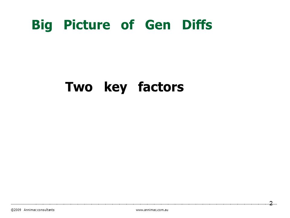 2 ------------------------------------------------------------------------------------------------------------------------------------------------------------------------------------------------------------------------------------- ©2009 Annimac consultants www.annimac.com.au Big Picture of Gen Diffs Two key factors