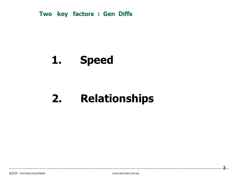 3 ------------------------------------------------------------------------------------------------------------------------------------------------------------------------------------------------------------------------------------- ©2009 Annimac consultants www.annimac.com.au Two key factors : Gen Diffs 1.