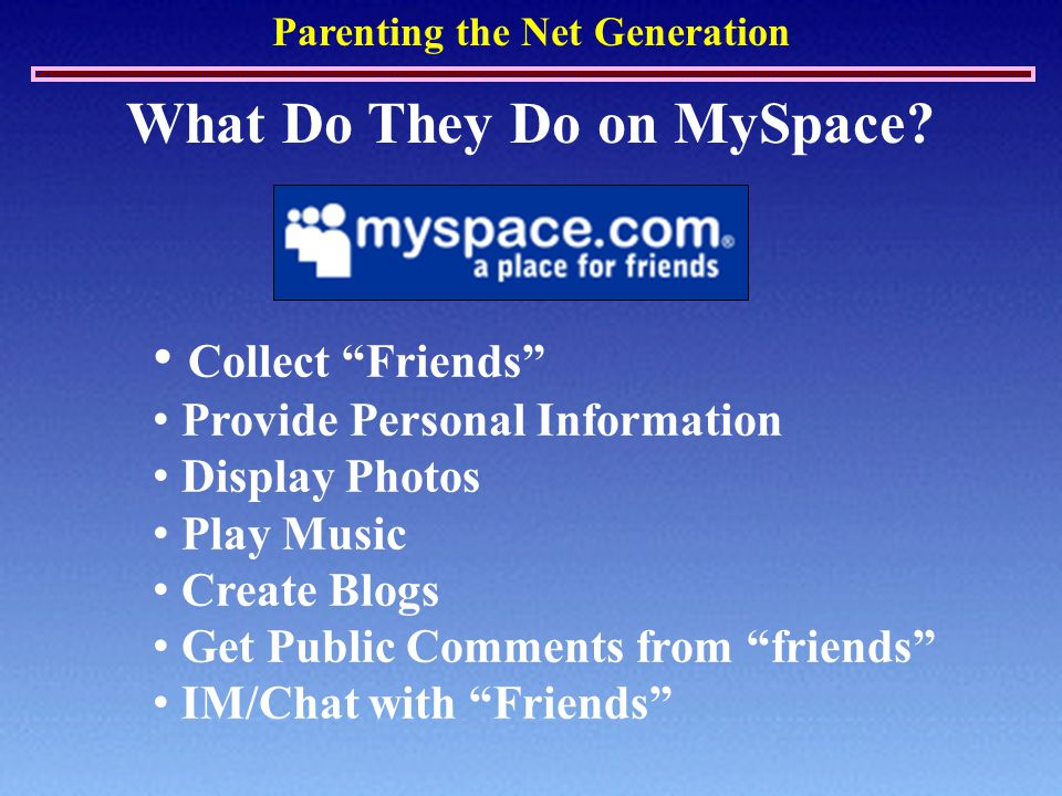 """Parenting the Net Generation What Do They Do on MySpace? Collect """"Friends"""" Provide Personal Information Display Photos Play Music Create Blogs Get Pub"""