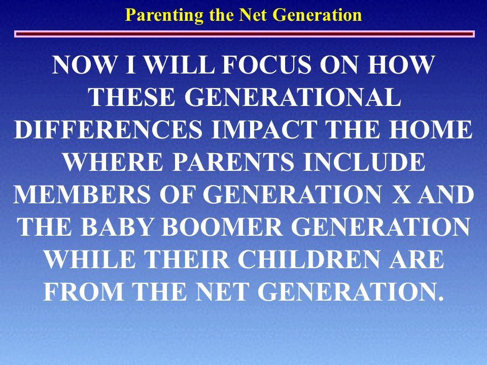 Parenting the Net Generation NOW I WILL FOCUS ON HOW THESE GENERATIONAL DIFFERENCES IMPACT THE HOME WHERE PARENTS INCLUDE MEMBERS OF GENERATION X AND