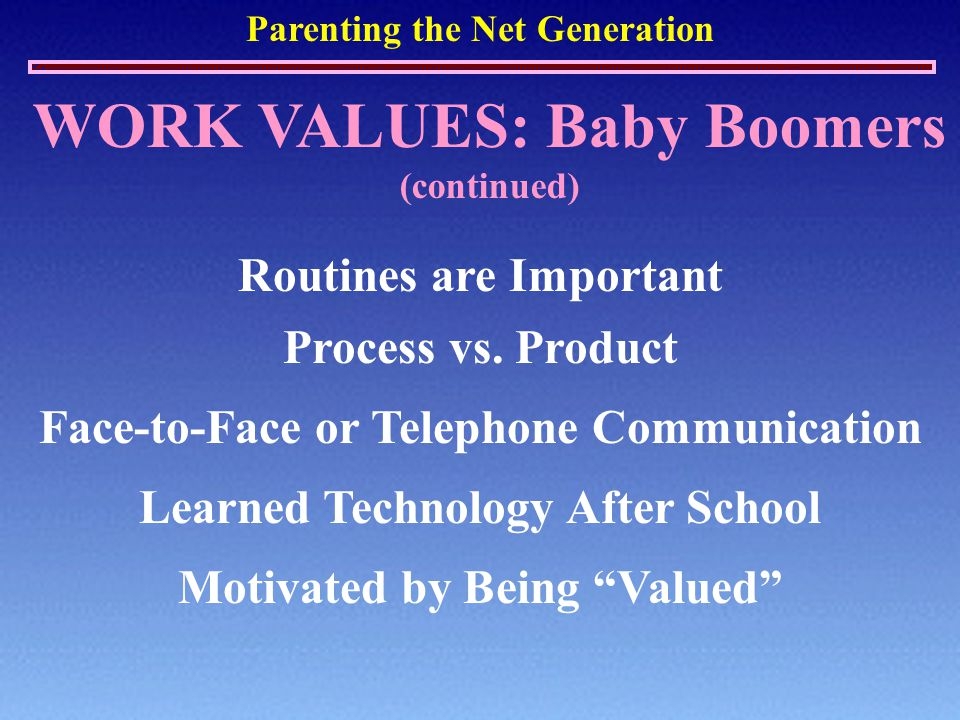Parenting the Net Generation WORK VALUES: Baby Boomers (continued) Routines are Important Process vs. Product Face-to-Face or Telephone Communication