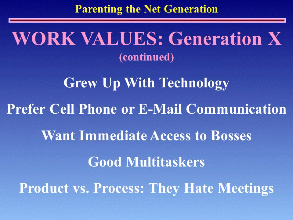 Parenting the Net Generation WORK VALUES: Generation X (continued) Grew Up With Technology Prefer Cell Phone or E-Mail Communication Want Immediate Access to Bosses Good Multitaskers Product vs.