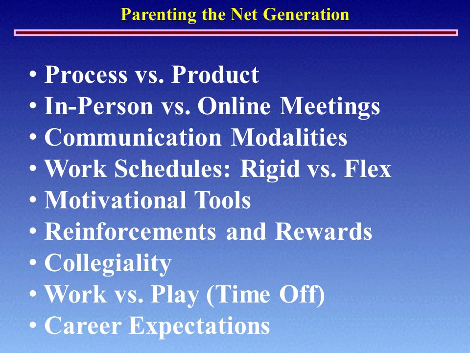 Parenting the Net Generation Process vs. Product In-Person vs. Online Meetings Communication Modalities Work Schedules: Rigid vs. Flex Motivational To