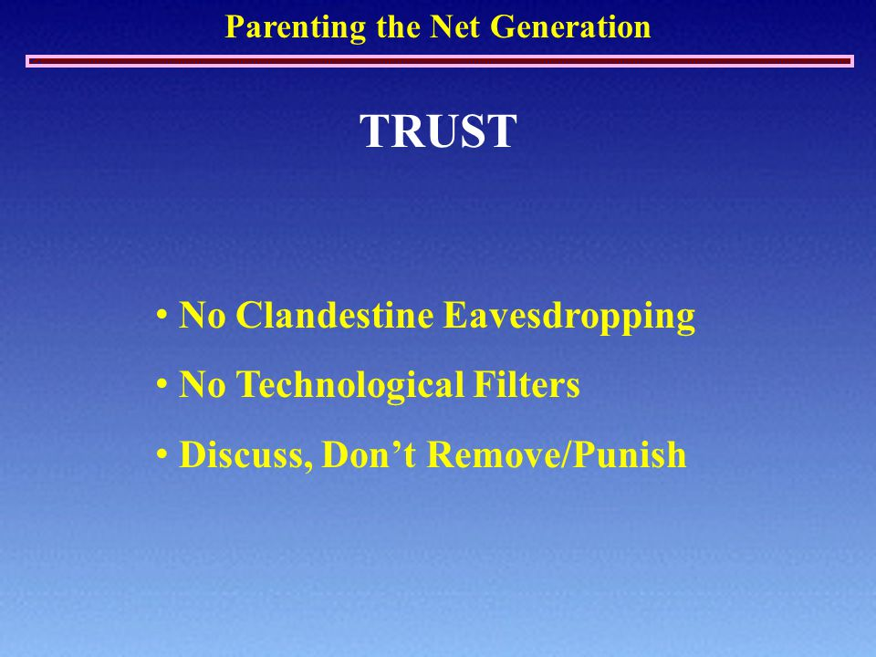 Parenting the Net Generation TRUST No Clandestine Eavesdropping No Technological Filters Discuss, Don't Remove/Punish
