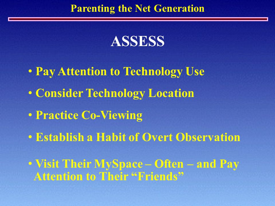 Parenting the Net Generation ASSESS Pay Attention to Technology Use Consider Technology Location Practice Co-Viewing Establish a Habit of Overt Observation Visit Their MySpace – Often – and Pay Attention to Their Friends