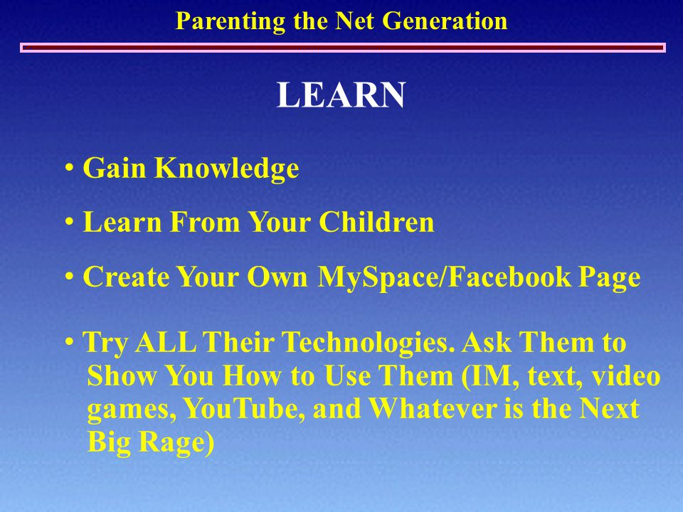 Parenting the Net Generation LEARN Gain Knowledge Learn From Your Children Create Your Own MySpace/Facebook Page Try ALL Their Technologies.