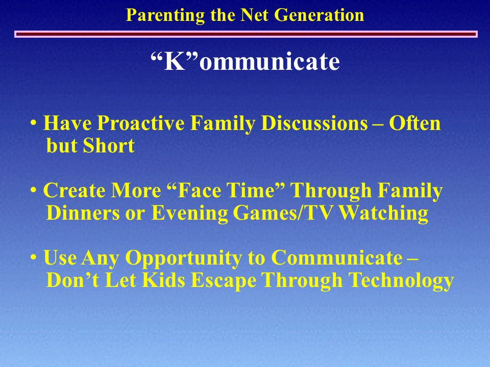 Parenting the Net Generation K ommunicate Have Proactive Family Discussions – Often but Short Create More Face Time Through Family Dinners or Evening Games/TV Watching Use Any Opportunity to Communicate – Don't Let Kids Escape Through Technology