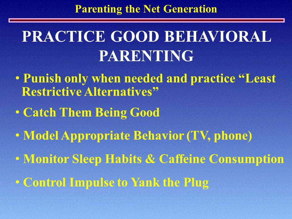 """Parenting the Net Generation PRACTICE GOOD BEHAVIORAL PARENTING Punish only when needed and practice """"Least Restrictive Alternatives"""" Catch Them Being"""