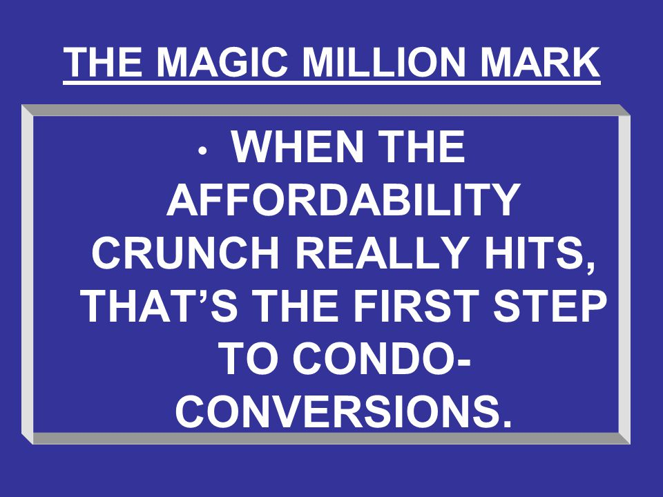 THE MAGIC MILLION MARK WHEN THE AFFORDABILITY CRUNCH REALLY HITS, THAT'S THE FIRST STEP TO CONDO- CONVERSIONS.