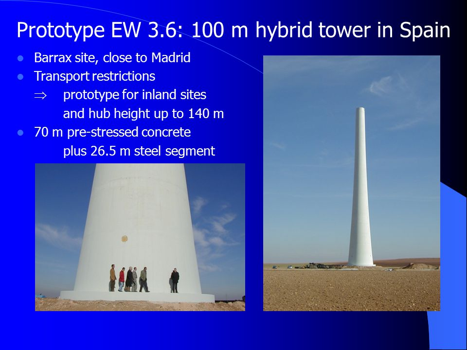 Prototype EW 3.6: 100 m hybrid tower in Spain Barrax site, close to Madrid Transport restrictions  prototype for inland sites and hub height up to 140 m 70 m pre-stressed concrete plus 26.5 m steel segment