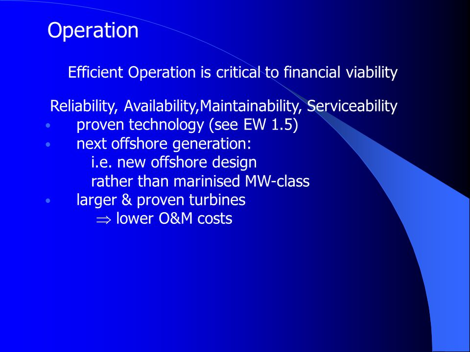 Operation Efficient Operation is critical to financial viability Reliability, Availability,Maintainability, Serviceability proven technology (see EW 1.5) next offshore generation: i.e.