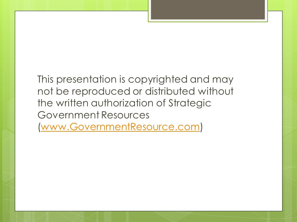 This presentation is copyrighted and may not be reproduced or distributed without the written authorization of Strategic Government Resources (www.GovernmentResource.com)www.GovernmentResource.com