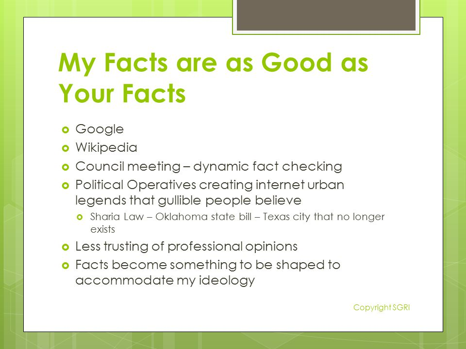 My Facts are as Good as Your Facts  Google  Wikipedia  Council meeting – dynamic fact checking  Political Operatives creating internet urban legends that gullible people believe  Sharia Law – Oklahoma state bill – Texas city that no longer exists  Less trusting of professional opinions  Facts become something to be shaped to accommodate my ideology Copyright SGRI