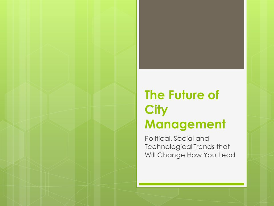 The Future of City Management Political, Social and Technological Trends that Will Change How You Lead