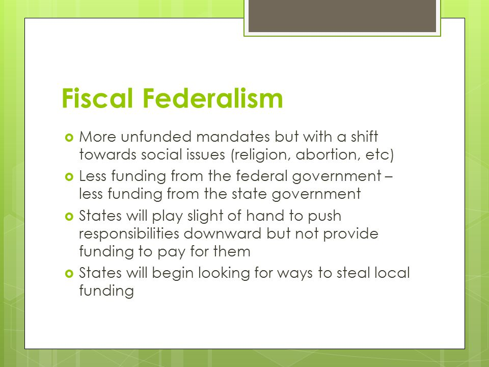 Fiscal Federalism  More unfunded mandates but with a shift towards social issues (religion, abortion, etc)  Less funding from the federal government – less funding from the state government  States will play slight of hand to push responsibilities downward but not provide funding to pay for them  States will begin looking for ways to steal local funding