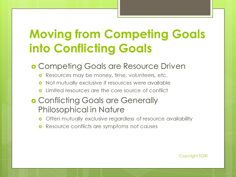 Moving from Competing Goals into Conflicting Goals  Competing Goals are Resource Driven  Resources may be money, time, volunteers, etc.