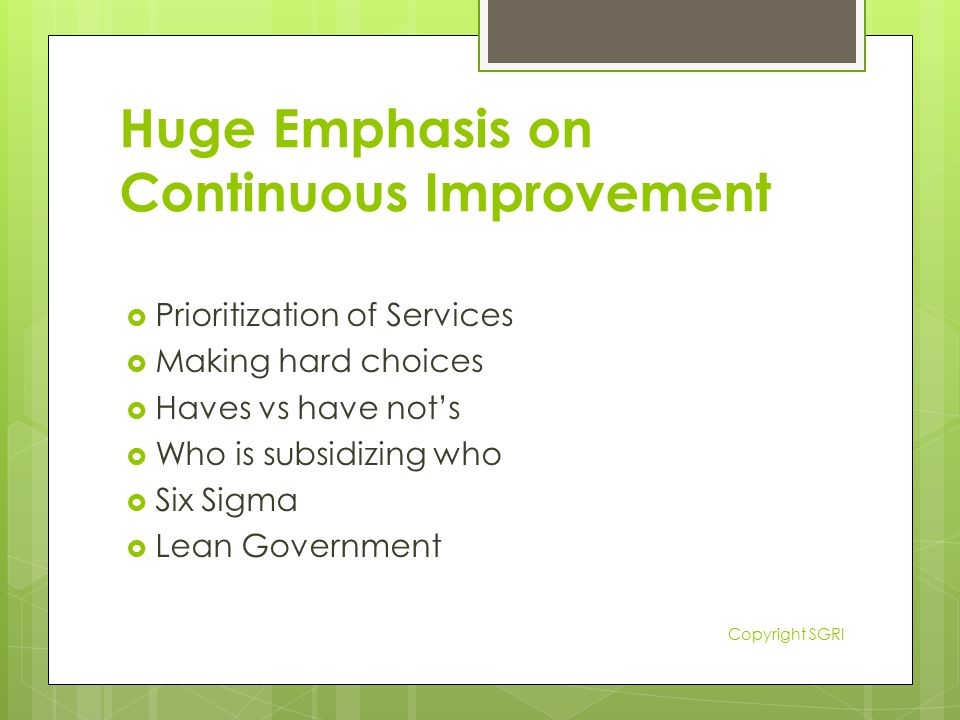 Huge Emphasis on Continuous Improvement  Prioritization of Services  Making hard choices  Haves vs have not's  Who is subsidizing who  Six Sigma  Lean Government Copyright SGRI