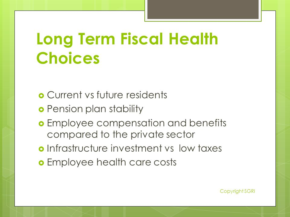 Long Term Fiscal Health Choices  Current vs future residents  Pension plan stability  Employee compensation and benefits compared to the private sector  Infrastructure investment vs low taxes  Employee health care costs Copyright SGRI