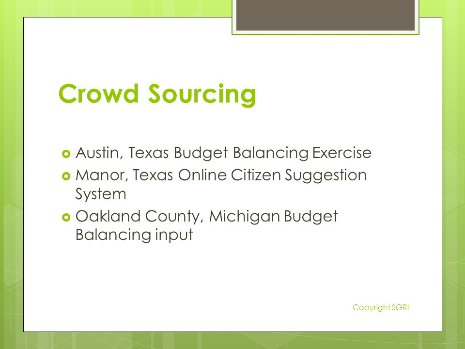 Crowd Sourcing  Austin, Texas Budget Balancing Exercise  Manor, Texas Online Citizen Suggestion System  Oakland County, Michigan Budget Balancing input Copyright SGRI