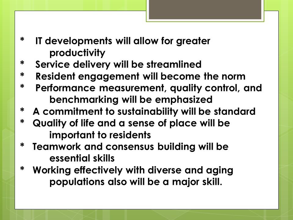 * IT developments will allow for greater productivity * Service delivery will be streamlined * Resident engagement will become the norm * Performance measurement, quality control, and benchmarking will be emphasized * A commitment to sustainability will be standard * Quality of life and a sense of place will be important to residents * Teamwork and consensus building will be essential skills * Working effectively with diverse and aging populations also will be a major skill.