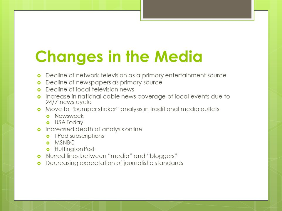Changes in the Media  Decline of network television as a primary entertainment source  Decline of newspapers as primary source  Decline of local television news  Increase in national cable news coverage of local events due to 24/7 news cycle  Move to bumper sticker analysis in traditional media outlets  Newsweek  USA Today  Increased depth of analysis online  I-Pad subscriptions  MSNBC  Huffington Post  Blurred lines between media and bloggers  Decreasing expectation of journalistic standards