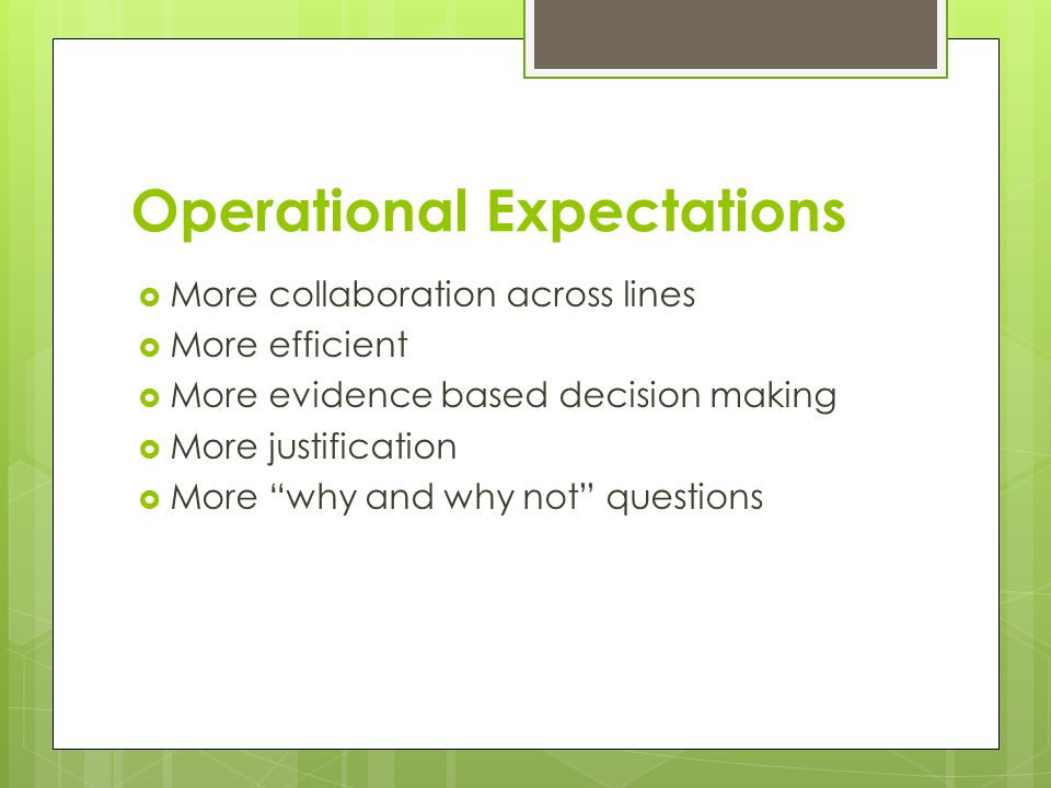 Operational Expectations  More collaboration across lines  More efficient  More evidence based decision making  More justification  More why and why not questions