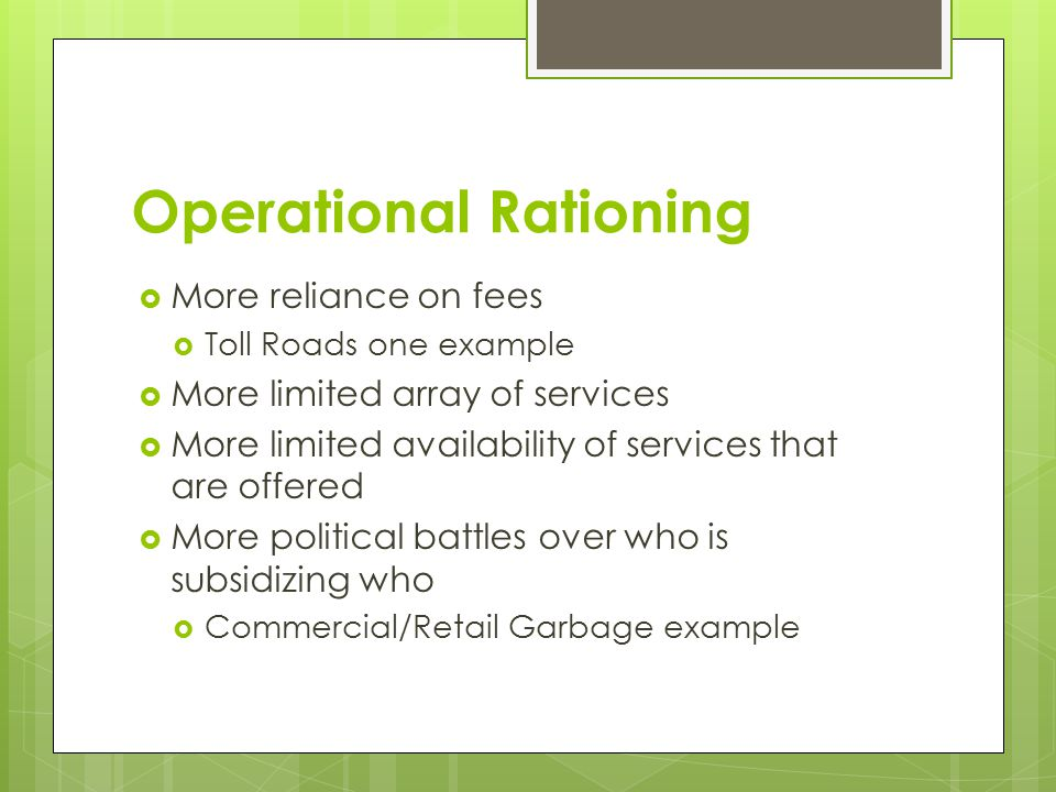 Operational Rationing  More reliance on fees  Toll Roads one example  More limited array of services  More limited availability of services that are offered  More political battles over who is subsidizing who  Commercial/Retail Garbage example