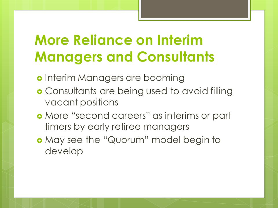 More Reliance on Interim Managers and Consultants  Interim Managers are booming  Consultants are being used to avoid filling vacant positions  More second careers as interims or part timers by early retiree managers  May see the Quorum model begin to develop