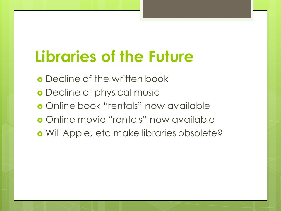Libraries of the Future  Decline of the written book  Decline of physical music  Online book rentals now available  Online movie rentals now available  Will Apple, etc make libraries obsolete