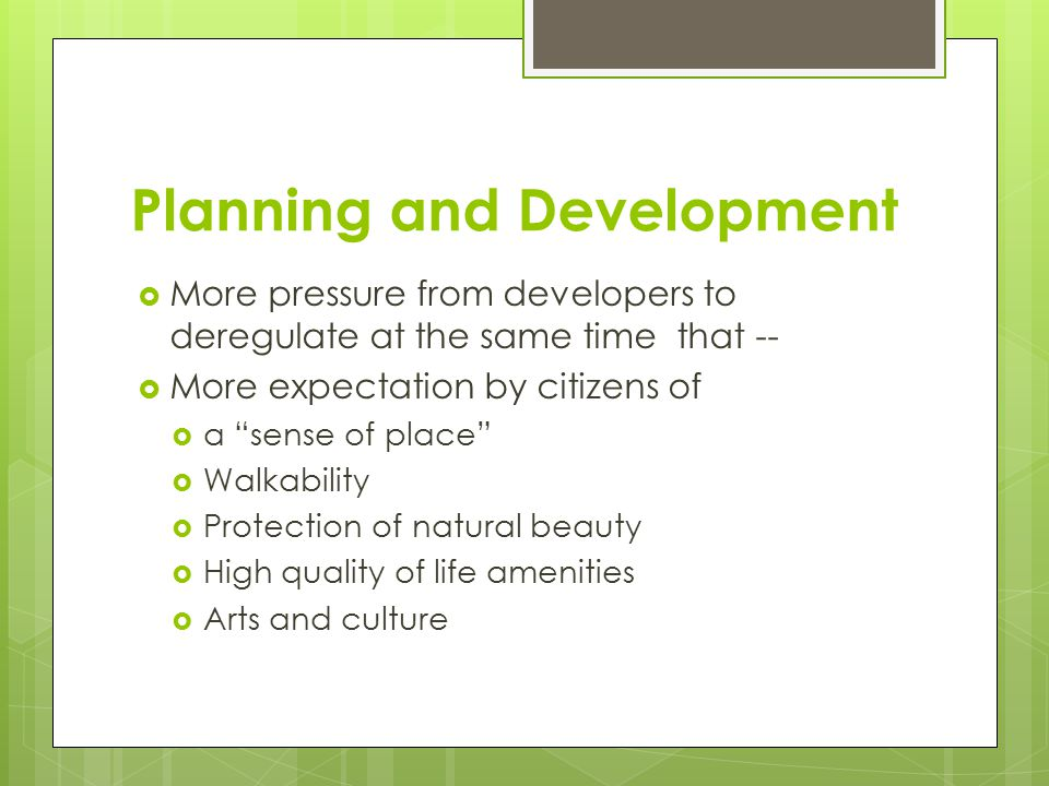 Planning and Development  More pressure from developers to deregulate at the same time that --  More expectation by citizens of  a sense of place  Walkability  Protection of natural beauty  High quality of life amenities  Arts and culture