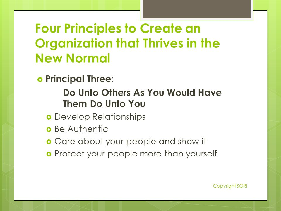 Four Principles to Create an Organization that Thrives in the New Normal  Principal Three: Do Unto Others As You Would Have Them Do Unto You  Develop Relationships  Be Authentic  Care about your people and show it  Protect your people more than yourself Copyright SGRI